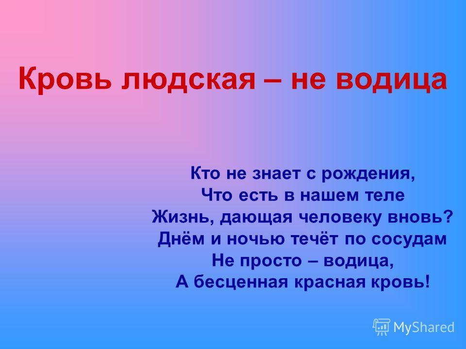 Кровь людская – не водица Кто не знает с рождения, Что есть в нашем теле Жизнь, дающая человеку вновь? Днём и ночью течёт по сосудам Не просто – водица, А бесценная красная кровь!