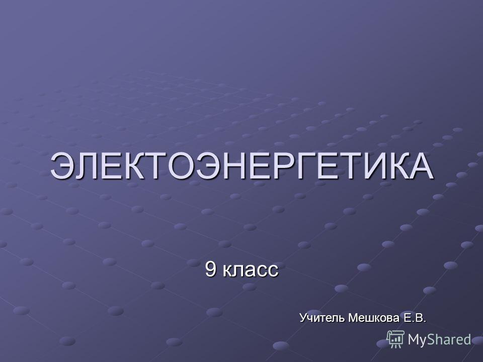 ЭЛЕКТОЭНЕРГЕТИКА 9 класс Учитель Мешкова Е.В.