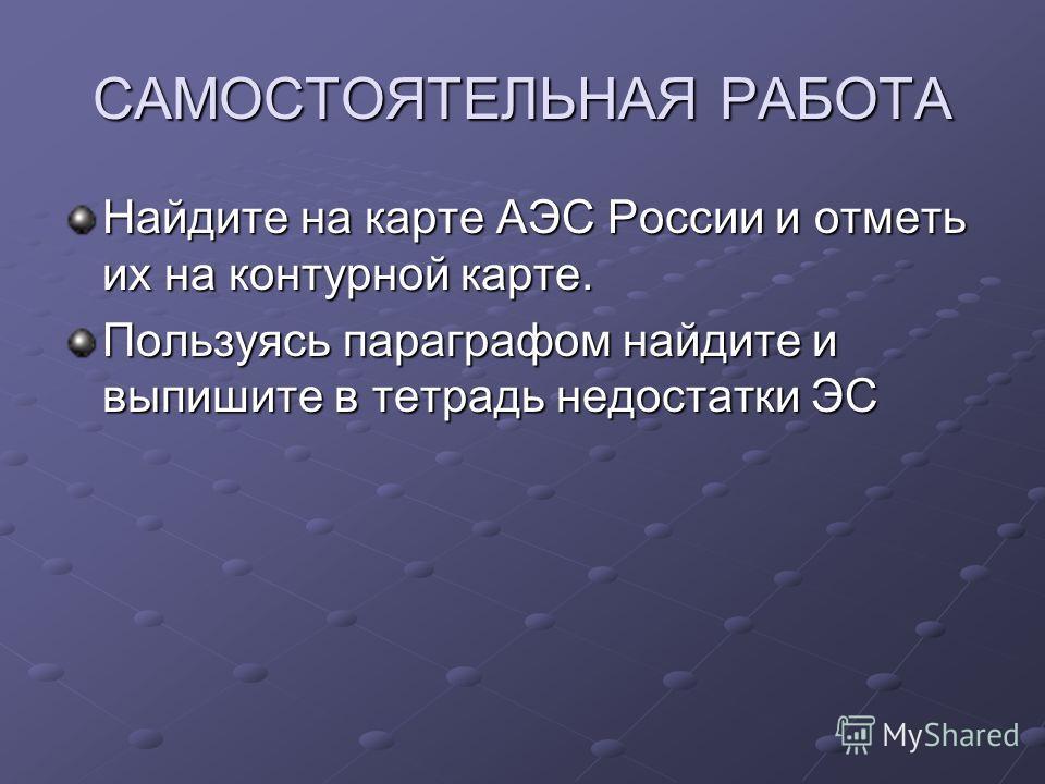САМОСТОЯТЕЛЬНАЯ РАБОТА Найдите на карте АЭС России и отметь их на контурной карте. Пользуясь параграфом найдите и выпишите в тетрадь недостатки ЭС