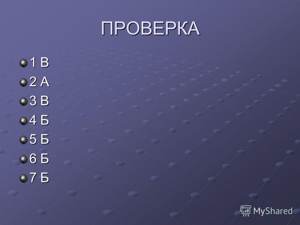 ПРОВЕРКА 1 В 2 А 3 В 4 Б 5 Б 6 Б 7 Б