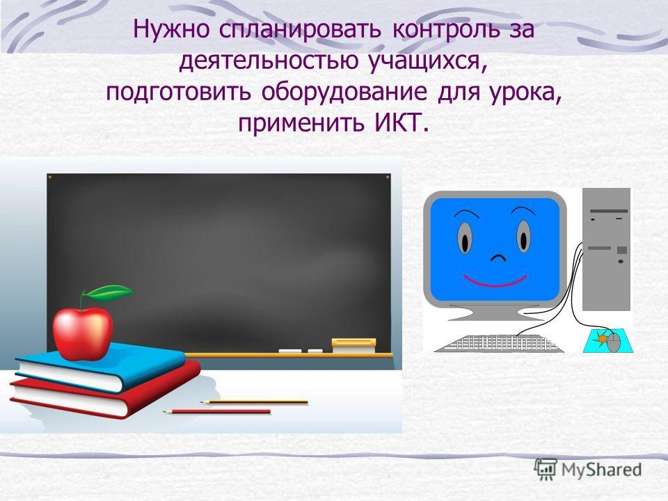 Нужно спланировать контроль за деятельностью учащихся, подготовить оборудование для урока, применить ИКТ.