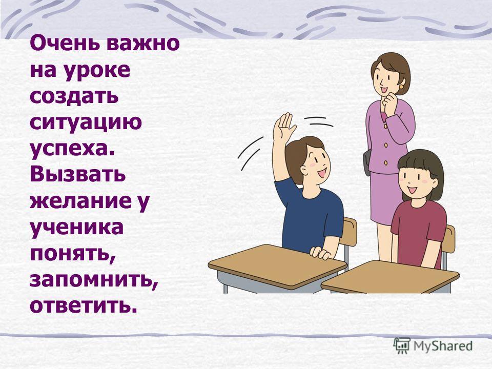 Очень важно на уроке создать ситуацию успеха. Вызвать желание у ученика понять, запомнить, ответить.