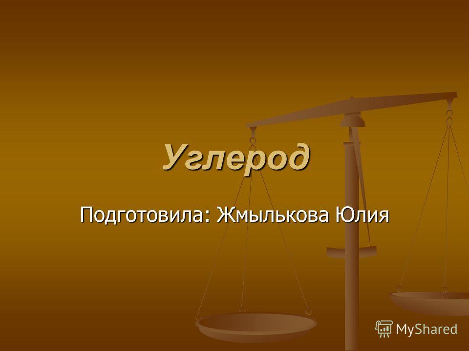 Углерод Подготовила: Жмылькова Юлия
