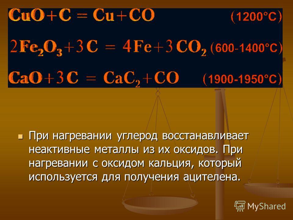 При нагревании углерод восстанавливает неактивные металлы из их оксидов. При нагревании с оксидом кальция, который используется для получения ацителена.