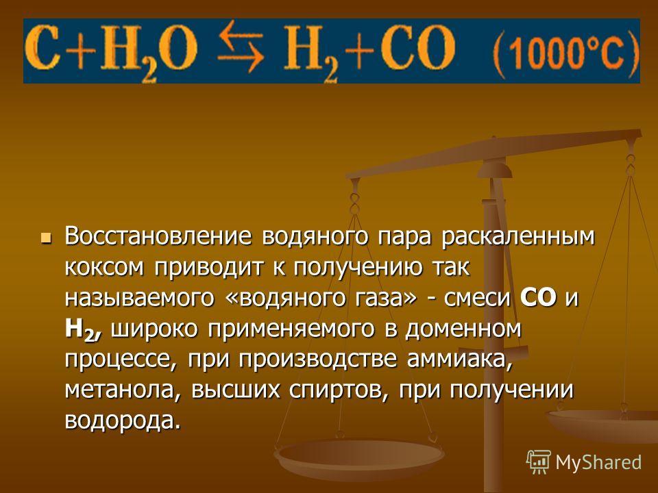 Восстановление водяного пара раскаленным коксом приводит к получению так называемого «водяного газа» - смеси СО и Н 2, широко применяемого в доменном процессе, при производстве аммиака, метанола, высших спиртов, при получении водорода.