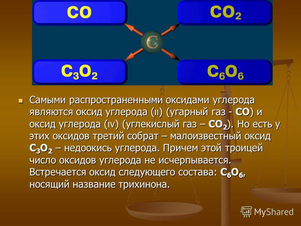 Самыми распространенными оксидами углерода являются оксид углерода (ıı) (угарный газ - СО) и оксид углерода (ıv) (углекислый газ – СО 2 ). Но есть у этих оксидов третий собрат – малоизвестный оксид С 3 О 2 – недоокись углерода. Причем этой троицей чи