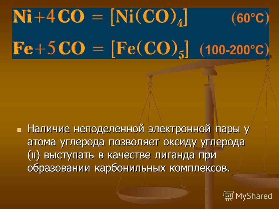 Наличие неподеленной электронной пары у атома углерода позволяет оксиду углерода (ıı) выступать в качестве лиганда при образовании карбонильных комплексов.