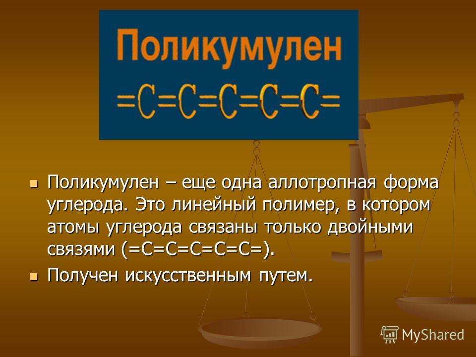 Поликумулен – еще одна аллотропная форма углерода. Это линейный полимер, в котором атомы углерода связаны только двойными связями (=C=C=C=C=C=). Получен искусственным путем.