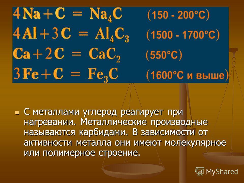 С металлами углерод реагирует при нагревании. Металлические производные называются карбидами. В зависимости от активности металла они имеют молекулярное или полимерное строение.