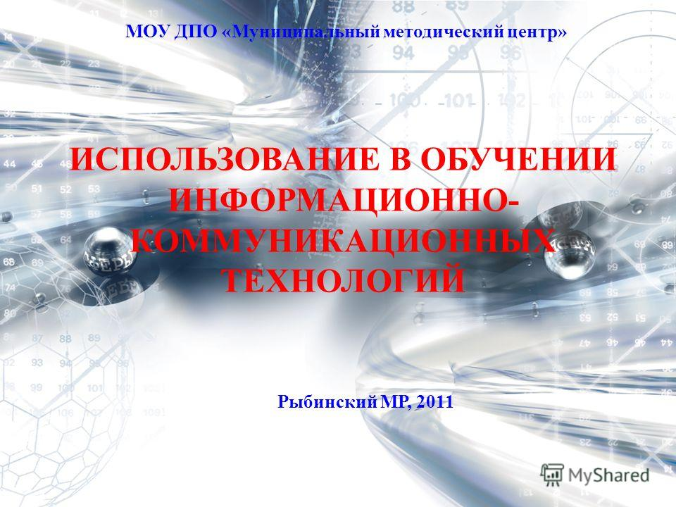 ИСПОЛЬЗОВАНИЕ В ОБУЧЕНИИ ИНФОРМАЦИОННО- КОММУНИКАЦИОННЫХ ТЕХНОЛОГИЙ МОУ ДПО «Муниципальный методический центр» Рыбинский МР, 2011