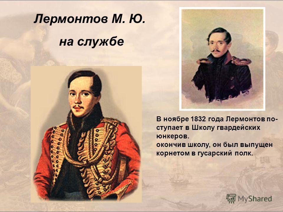 Лермонтов М. Ю. на службе В ноябре 1832 года Лермонтов по- ступает в Школу гвардейских юнкеров. окончив школу, он был выпущен корнетом в гусарский полк.