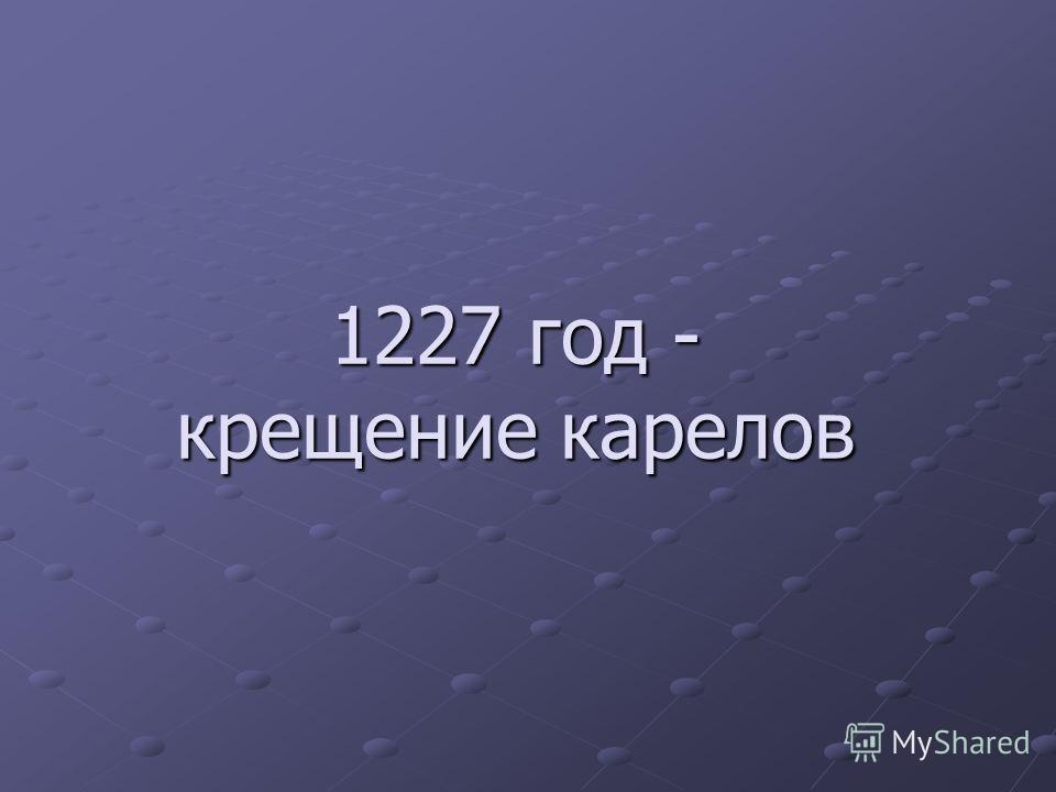 1227 год - крещение карелов