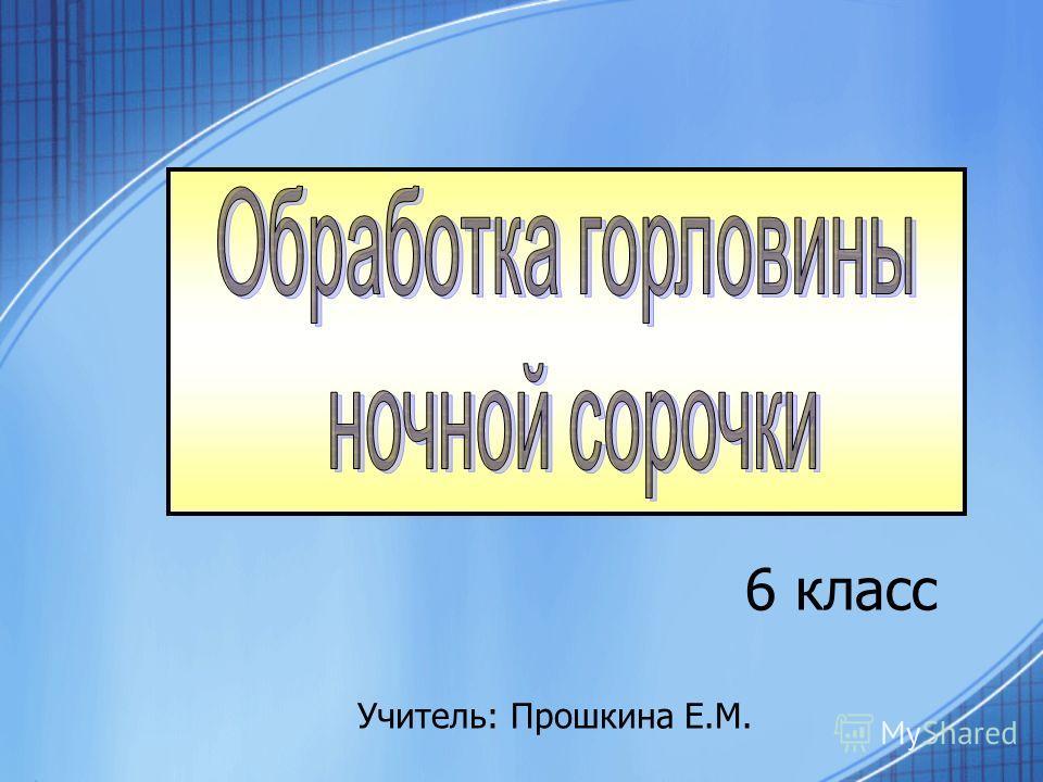 6 класс Учитель: Прошкина Е.М.