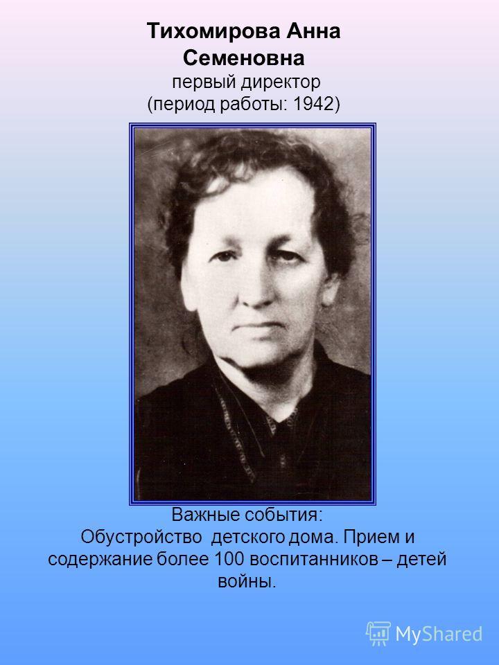 Тихомирова Анна Семеновна первый директор (период работы: 1942) Важные события: Обустройство детского дома. Прием и содержание более 100 воспитанников – детей войны.