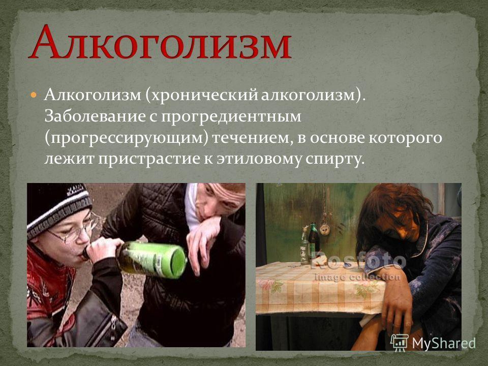 Алкоголизм (хронический алкоголизм). Заболевание с прогредиентным (прогрессирующим) течением, в основе которого лежит пристрастие к этиловому спирту.
