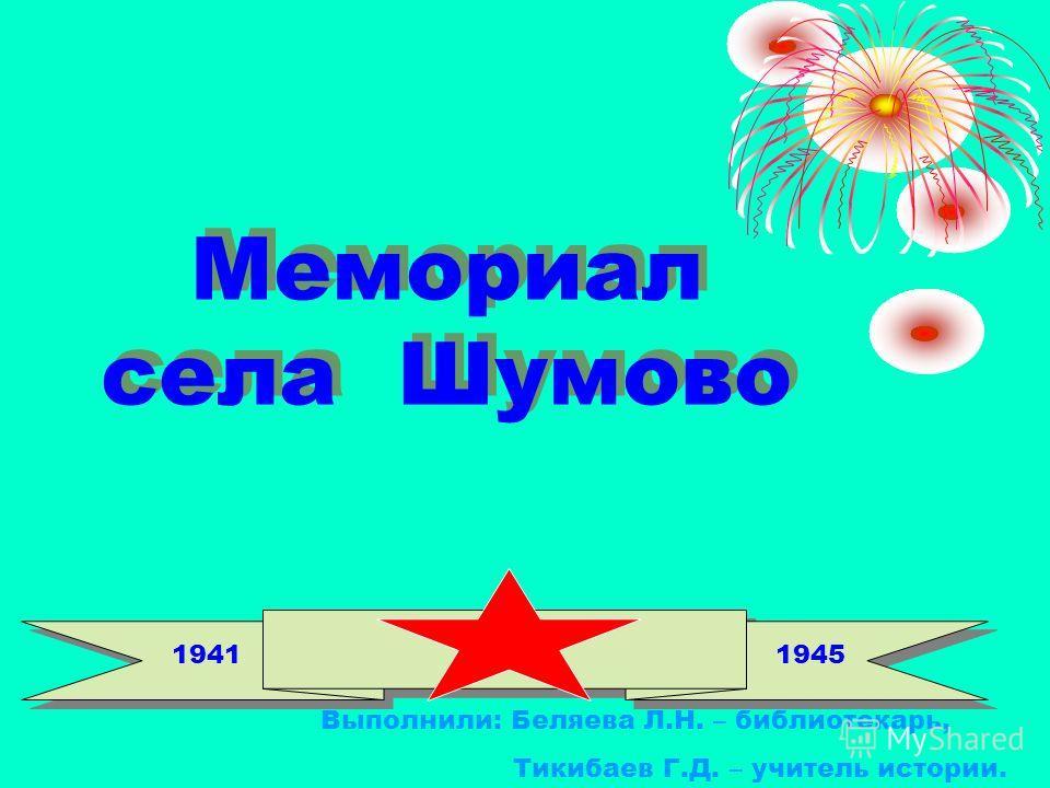 Мемориал села Шумово 19411945 Выполнили: Беляева Л.Н. – библиотекарь, Тикибаев Г.Д. – учитель истории.