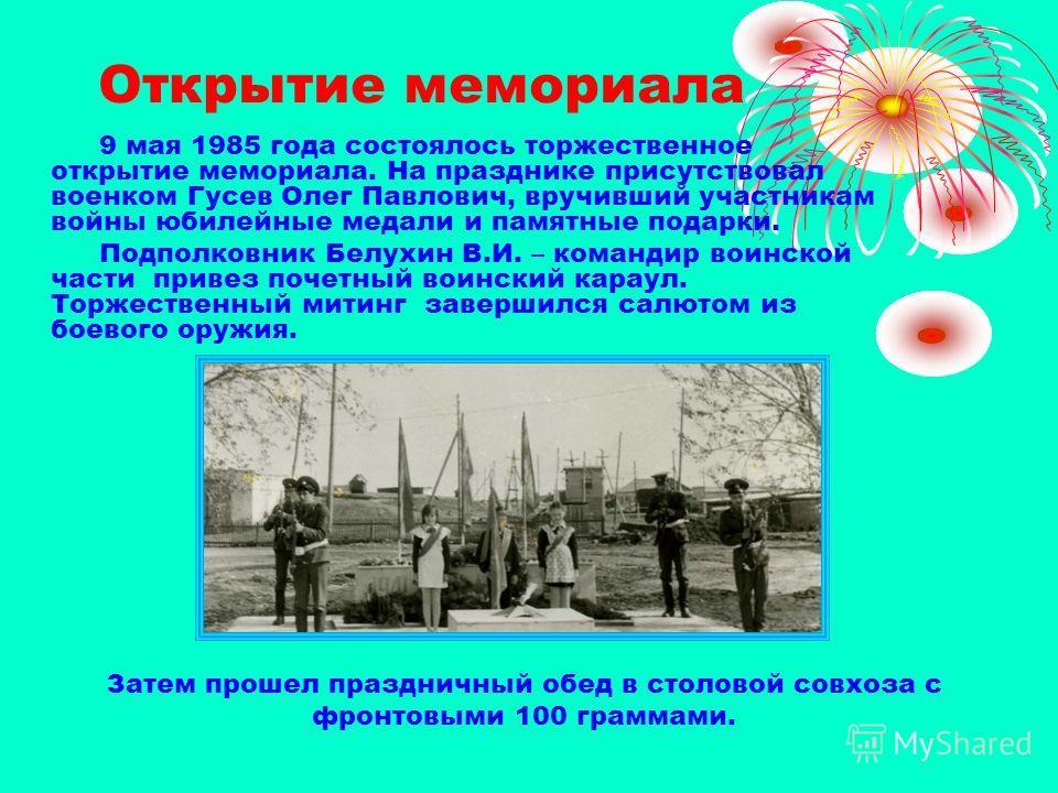 Открытие мемориала 9 мая 1985 года состоялось торжественное открытие мемориала. На празднике присутствовал военком Гусев Олег Павлович, вручивший участникам войны юбилейные медали и памятные подарки. Подполковник Белухин В.И. – командир воинской част
