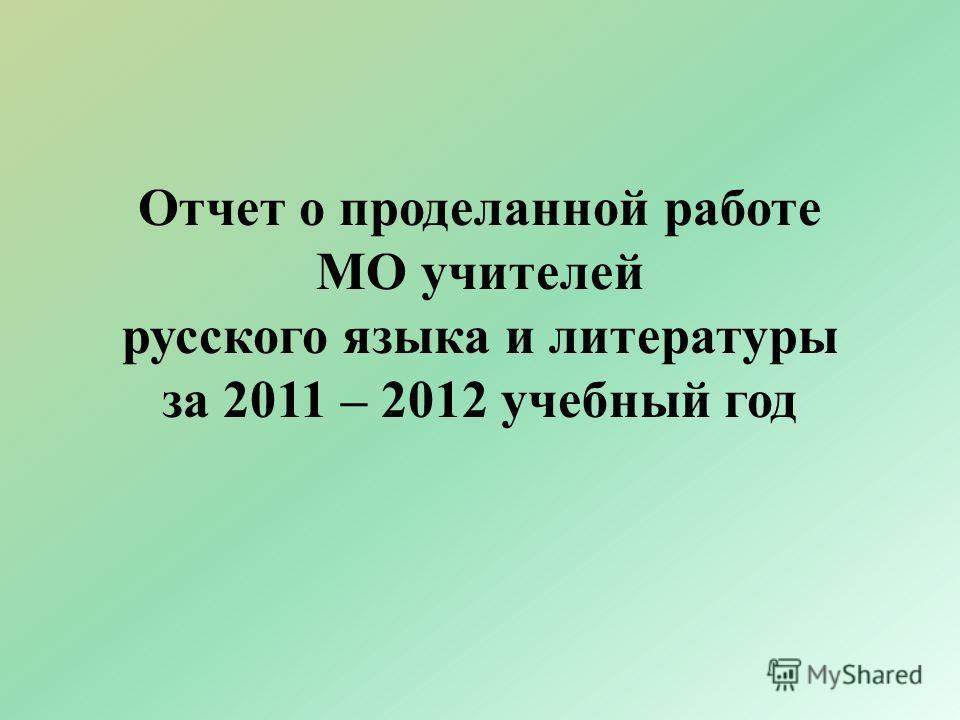 Отчет о проделанной работе МО учителей русского языка и литературы за 2011 – 2012 учебный год