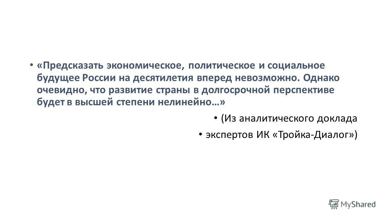«Предсказать экономическое, политическое и социальное будущее России на десятилетия вперед невозможно. Однако очевидно, что развитие страны в долгосрочной перспективе будет в высшей степени нелинейно…» (Из аналитического доклада экспертов ИК «Тройка-