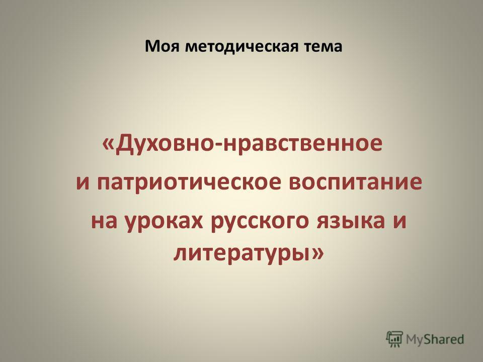Моя методическая тема «Духовно-нравственное и патриотическое воспитание на уроках русского языка и литературы»