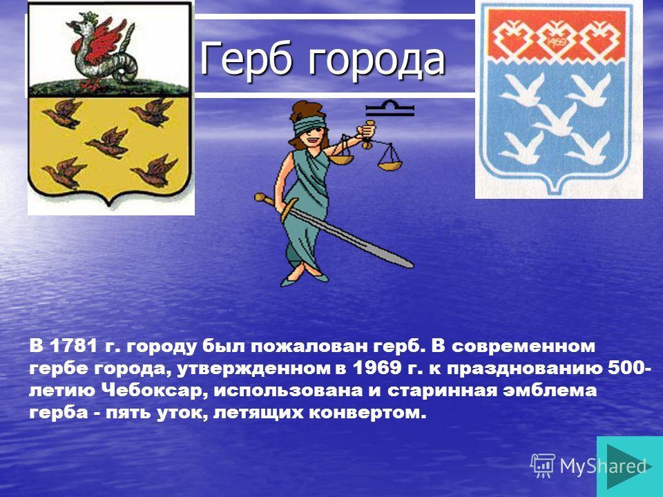 Герб города Герб города В 1781 г. городу был пожалован герб. В современном гербе города, утвержденном в 1969 г. к празднованию 500- летию Чебоксар, использована и старинная эмблема герба - пять уток, летящих конвертом.