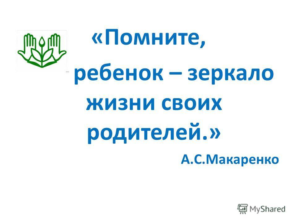 «Помните, ребенок – зеркало жизни своих родителей.» А.С.Макаренко