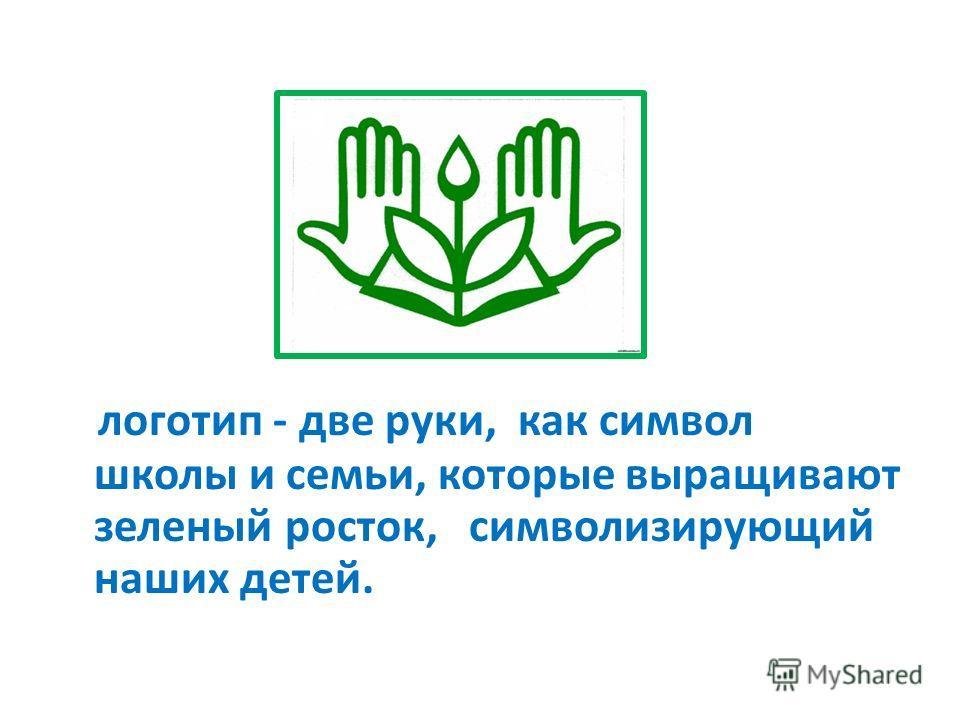 логотип - две руки, как символ школы и семьи, которые выращивают зеленый росток, символизирующий наших детей.
