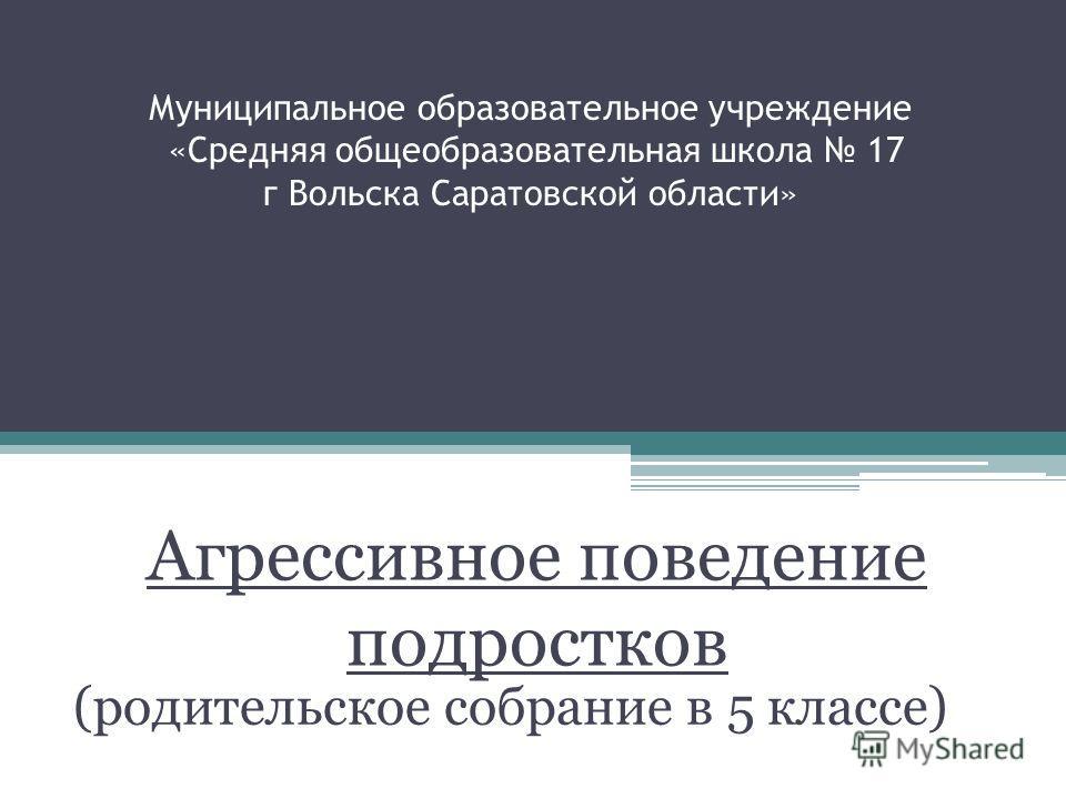 Муниципальное образовательное учреждение «Средняя общеобразовательная школа 17 г Вольска Саратовской области» (родительское собрание в 5 классе) Агрессивное поведение подростков