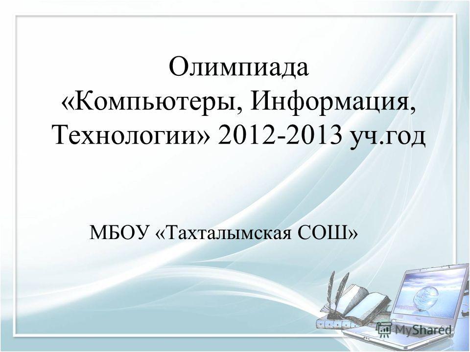 Олимпиада «Компьютеры, Информация, Технологии» 2012-2013 уч.год МБОУ «Тахталымская СОШ»