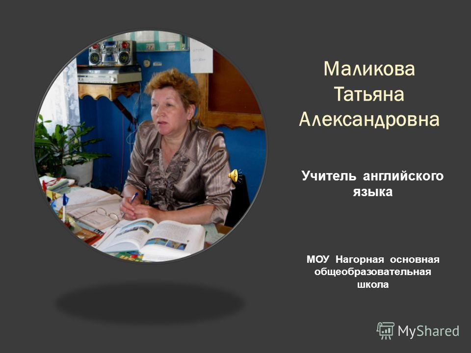 Маликова Татьяна Александровна Учитель английского языка МОУ Нагорная основная общеобразовательная школа