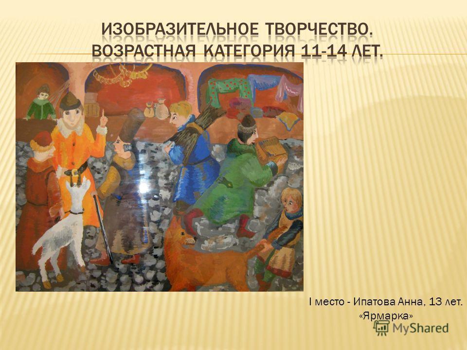 I место - Ипатова Анна, 13 лет. «Ярмарка»