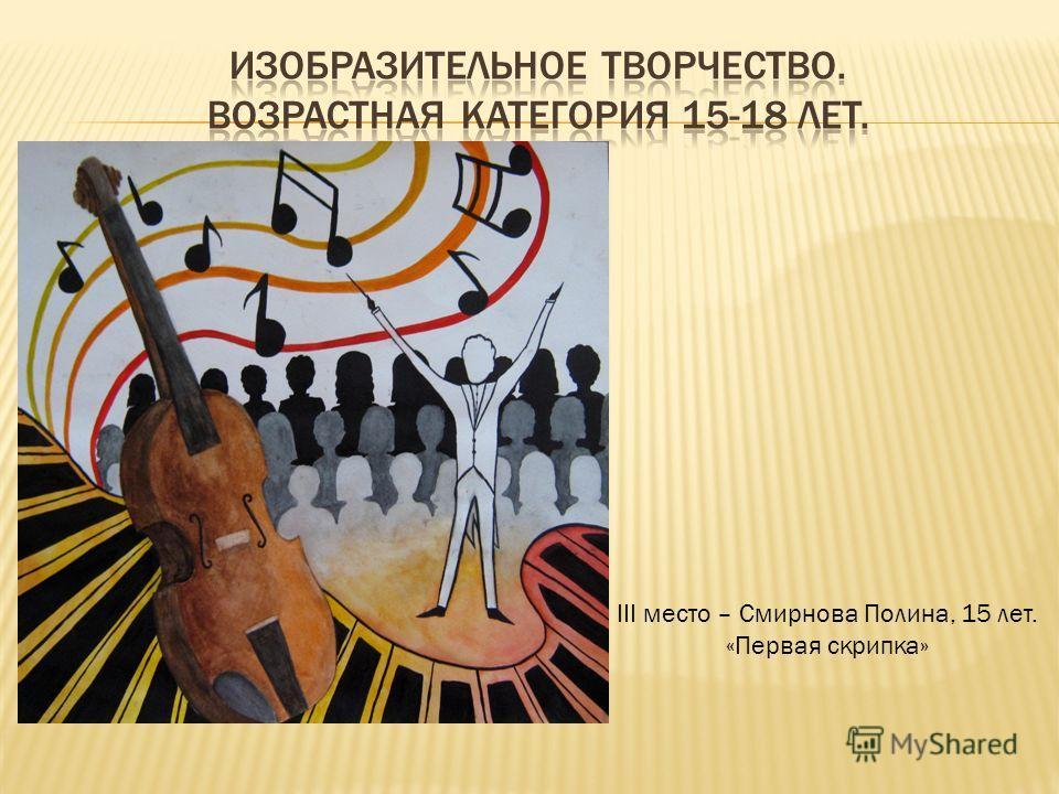 III место – Смирнова Полина, 15 лет. «Первая скрипка»