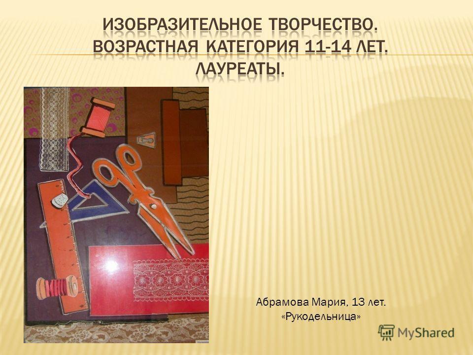 Абрамова Мария, 13 лет. «Рукодельница»