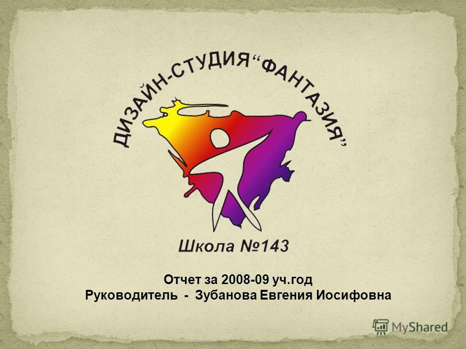 Отчет за 2008-09 уч.год Руководитель - Зубанова Евгения Иосифовна