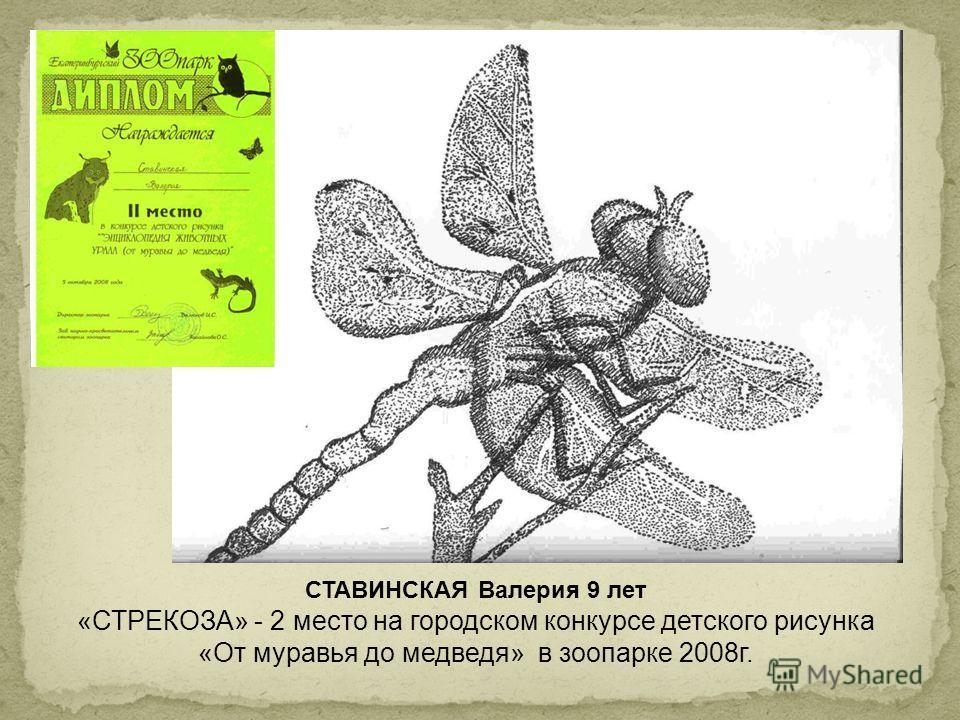 СТАВИНСКАЯ Валерия 9 лет «СТРЕКОЗА» - 2 место на городском конкурсе детского рисунка «От муравья до медведя» в зоопарке 2008г.