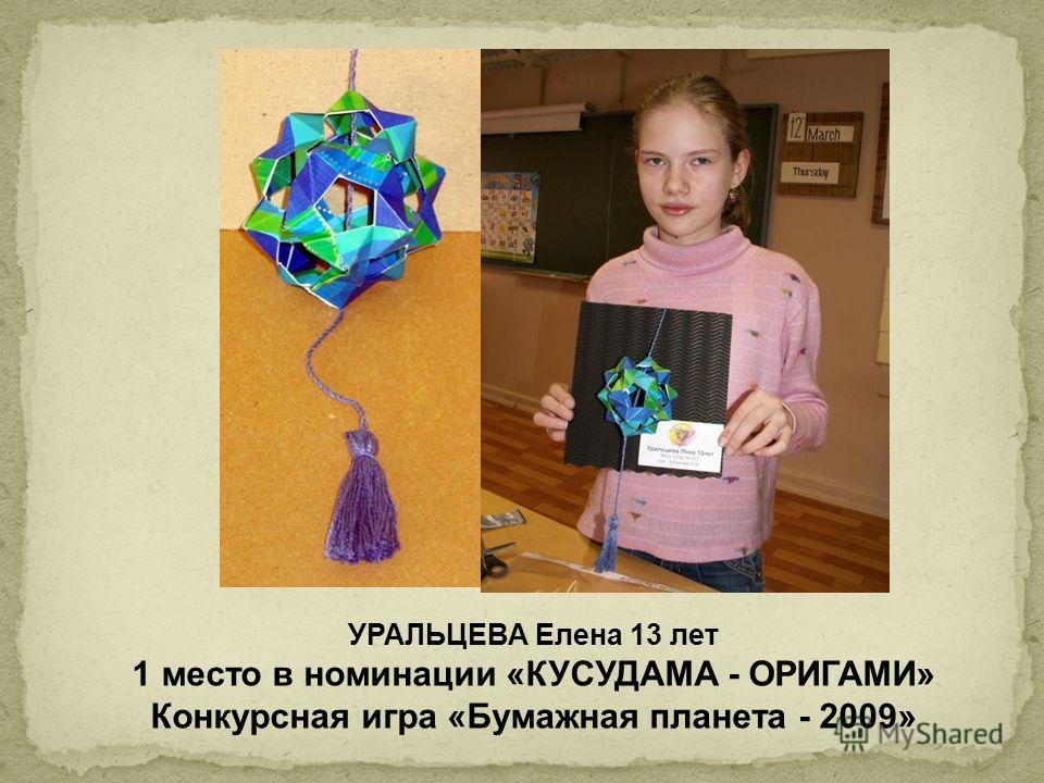 УРАЛЬЦЕВА Елена 13 лет 1 место в номинации «КУСУДАМА - ОРИГАМИ» Конкурсная игра «Бумажная планета - 2009»