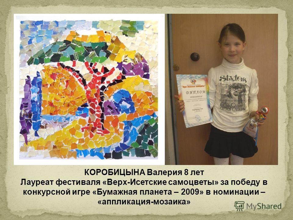 КОРОБИЦЫНА Валерия 8 лет Лауреат фестиваля «Верх-Исетские самоцветы» за победу в конкурсной игре «Бумажная планета – 2009» в номинации – «аппликация-мозаика»