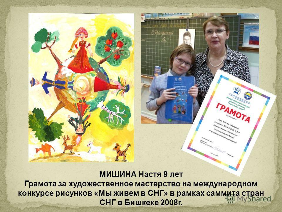 МИШИНА Настя 9 лет Грамота за художественное мастерство на международном конкурсе рисунков «Мы живем в СНГ» в рамках саммита стран СНГ в Бишкеке 2008г.