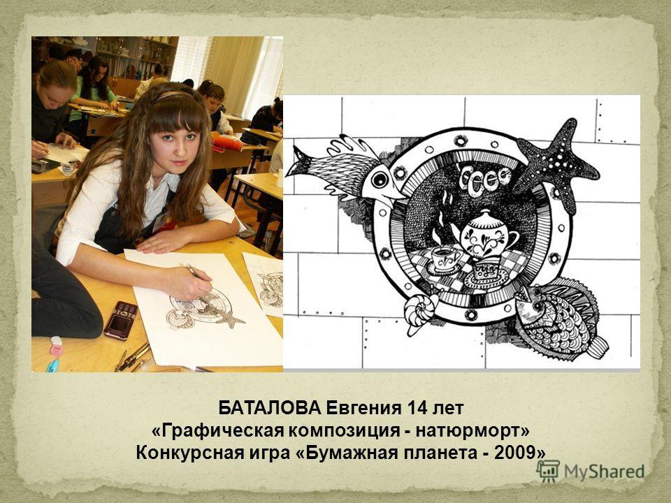 БАТАЛОВА Евгения 14 лет «Графическая композиция - натюрморт» Конкурсная игра «Бумажная планета - 2009»