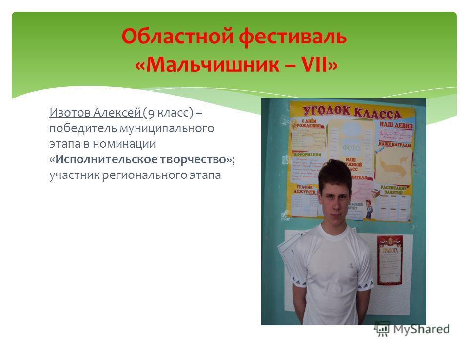 Изотов Алексей (9 класс) – победитель муниципального этапа в номинации «Исполнительское творчество»; участник регионального этапа Областной фестиваль «Мальчишник – VII»