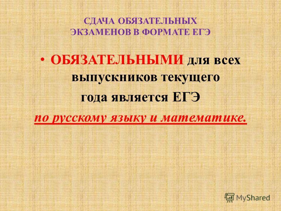 СДАЧА ОБЯЗАТЕЛЬНЫХ ЭКЗАМЕНОВ В ФОРМАТЕ ЕГЭ ОБЯЗАТЕЛЬНЫМИ для всех выпускников текущего года является ЕГЭ по русскому языку и математике.