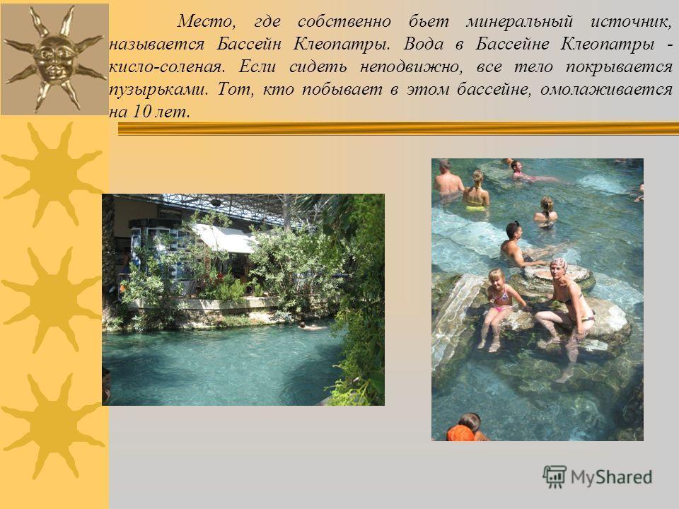 Место, где собственно бьет минеральный источник, называется Бассейн Клеопатры. Вода в Бассейне Клеопатры - кисло-соленая. Если сидеть неподвижно, все тело покрывается пузырьками. Тот, кто побывает в этом бассейне, омолаживается на 10 лет.