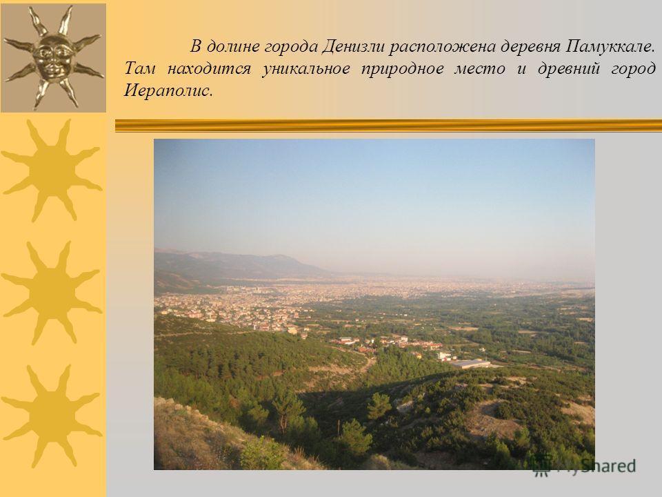 В долине города Денизли расположена деревня Памуккале. Там находится уникальное природное место и древний город Иераполис.