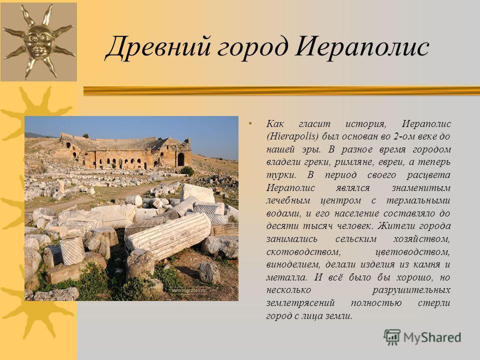 Древний город Иераполис Как гласит история, Иераполис (Hierapolis) был основан во 2-ом веке до нашей эры. В разное время городом владели греки, римляне, евреи, а теперь турки. В период своего расцвета Иераполис являлся знаменитым лечебным центром с т