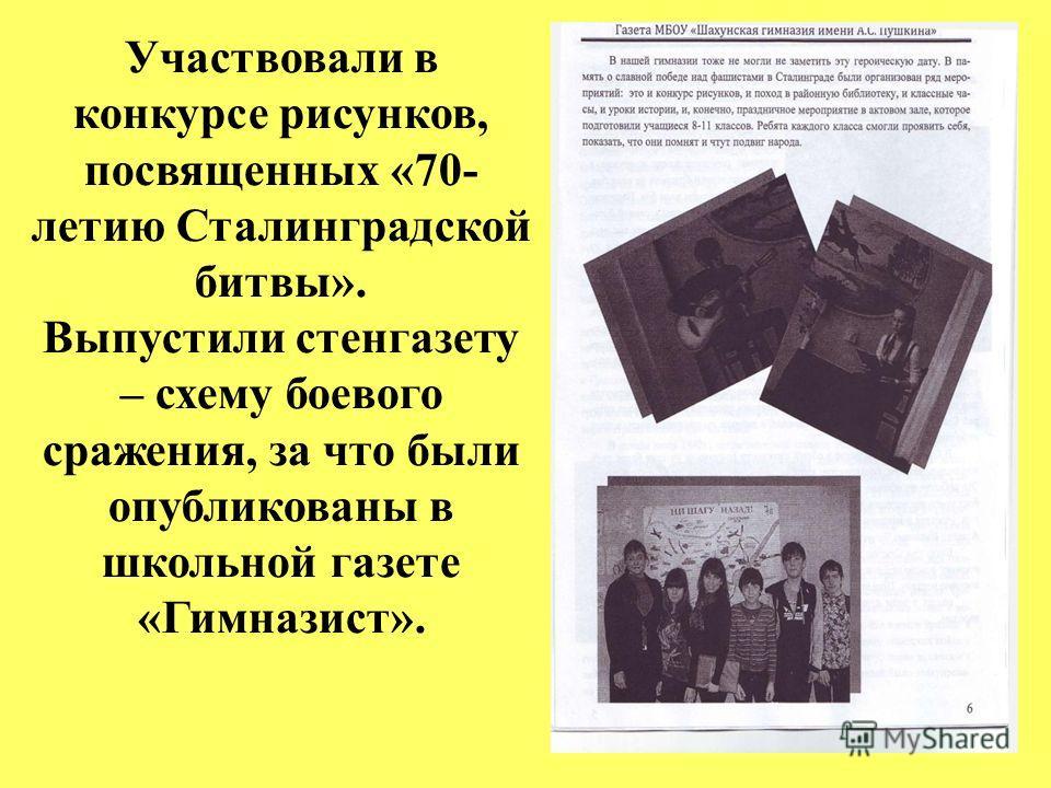 Участвовали в конкурсе рисунков, посвященных «70- летию Сталинградской битвы». Выпустили стенгазету – схему боевого сражения, за что были опубликованы в школьной газете «Гимназист».