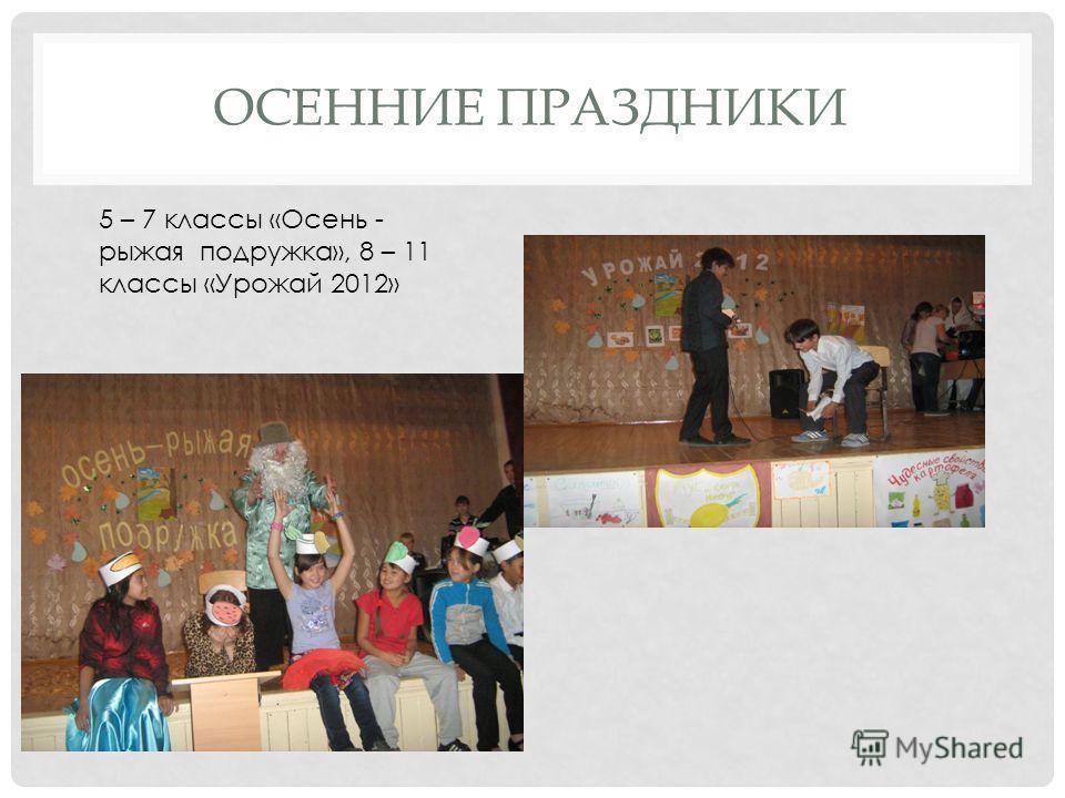 ОСЕННИЕ ПРАЗДНИКИ 5 – 7 классы «Осень - рыжая подружка», 8 – 11 классы «Урожай 2012»