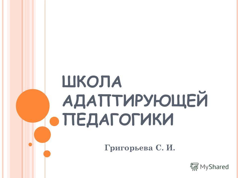 ШКОЛА АДАПТИРУЮЩЕЙ ПЕДАГОГИКИ Григорьева С. И.