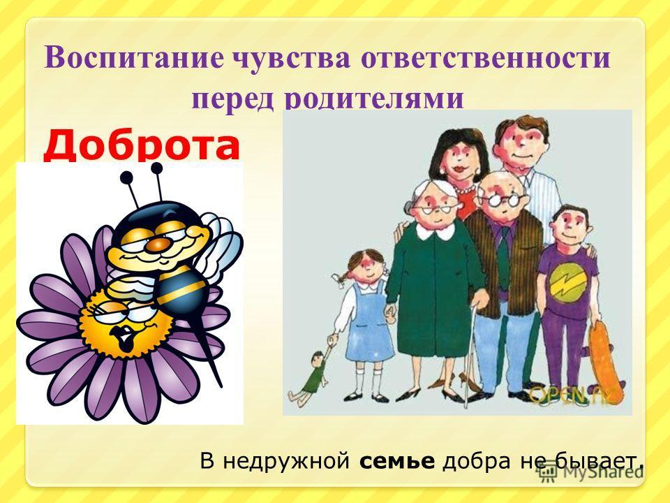 Воспитание чувства ответственности перед родителями Доброта В недружной семье добра не бывает.