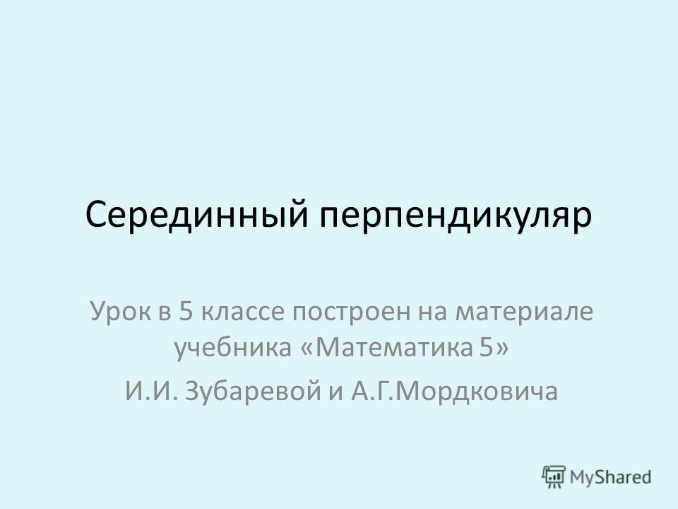 Серединный перпендикуляр Урок в 5 классе построен на материале учебника «Математика 5» И.И. Зубаревой и А.Г.Мордковича