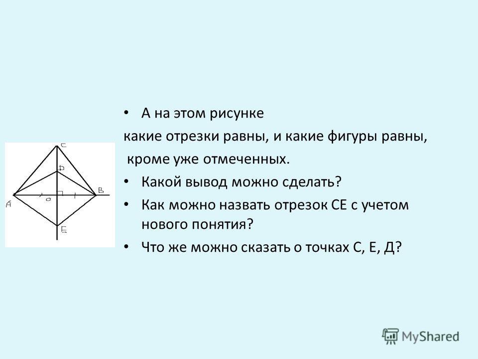 А на этом рисунке какие отрезки равны, и какие фигуры равны, кроме уже отмеченных. Какой вывод можно сделать? Как можно назвать отрезок СЕ с учетом нового понятия? Что же можно сказать о точках С, Е, Д?